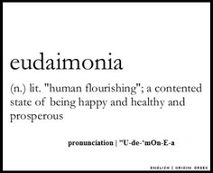 """Eudaimonia ...  """"Since happiness at its ancient source means eudaimonia, or a well-pleased daimon, only a daimon who is receiving its due can transmit a happy benefit to a child's soul."""" - James Hillman"""