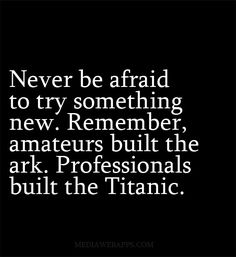Never be afraid to try something new. Remember, amateurs built the ark. Professionals built the Titanic. ~unknown