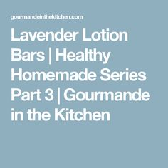 Lavender Lotion Bars | Healthy Homemade Series Part 3 | Gourmande in the Kitchen