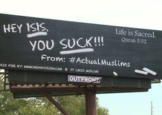 "St. Louis Muslims put up Hey ISIS you suck!!! billboard  A new billboard in Ballwin has a message local Muslims hope will make clear their condemnation of terrorism.  It reads Hey ISIS you suck!!! from: #ActualMuslims along with a verse from the Quran that says ""Life is sacred."" The billboard is located on Manchester Road east of Weidman.  #stl #stlouis #stlouisgram"