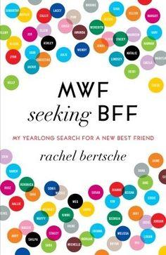 MWF Seeking BFF: My Yearlong Search for a New Best Friend  by Rachel Bertsche