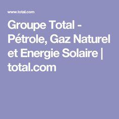 Groupe Total - Pétrole, Gaz Naturel et Energie Solaire | total.com