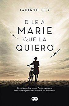 Dile a Marie que la quiero / Jacinto Rey. Una niña perdida en una Europa en guerra, y la lucha desesperada de una madre por encontrarla. Una conmovedora historia de la Segunda Guerra Mundial.