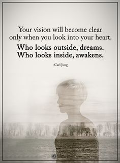 Your vision will become clear only when you look into your heart. Who looks outside, dreams. Who looks inside, awakens. - Carl Jung  #powerofpositivity #positivewords  #positivethinking #inspirationalquote #motivationalquotes #quotes #life #love #hope #faith #respect #carljung #awakens #dreams #goals #clear #heart