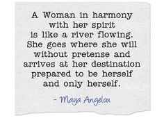 A Woman in harmony with her spirit is like a river flowing. She goes where she will without pretense and arrives at her destination prepared to be herself and only herself.