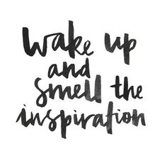 "Quote | ""Wake up and smell the inspiration."""