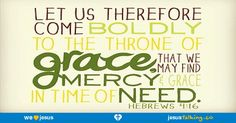 Let us therefore draw near with boldness to the throne of grace, that we may receive mercy, and may find grace for help in time of need. - Hebrews 4:16 found @ http://JesusTalking.co/hebrews-4-16/?utm_source=JesusTalking%20%40%20Pinterest&utm_medium=Pin&utm_term=Hebrews%204%3A16&utm_content=Share%20Image%201&utm_campaign=Verse%3A%20Hebrews%204%3A16