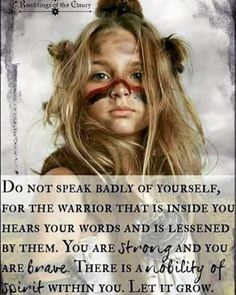 """Do not speak badly of yourself, for the Warrior that is inside you hears your words and is lessened by them. You are strong and you are brave. There is nobility of spirit within you. Let it grow.""  Self-talk matters!  #bohemian"