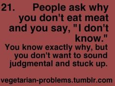 """LITERALLY when people ask why I'm a vegetarian i just say """"i just wanted to try it"""" but its actually for the cruelty and environmental and ecological reasons."""