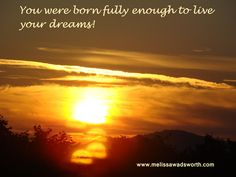 You were born fully enough to live your dreams.