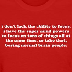 """I don't lack the ability to focus. I have the super mind powers to focus on tons of things all at the same time. So take that, boring normal brain people."" - Jomadado"