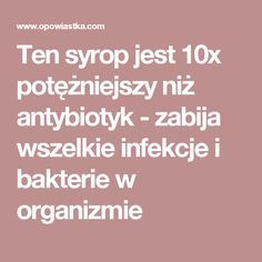 Ten syrop jest 10x potężniejszy niż antybiotyk - zabija wszelkie infekcje i bakterie w organizmie Natural Medicine, Health And Beauty, Healthy Life, Health Care, Remedies, Food And Drink, Health Fitness, Homemade, Drinks