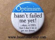 optimism hasn't failed me yet! ...okay, it DID, but i didn't let it get me down - pinback button badge