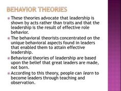 Behavior Theories These theories advocate that leadership is shown by acts rather than traits and that the leadership is the result of effective role.>