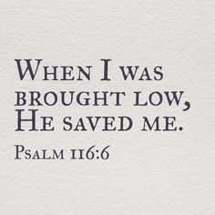 The Lord preserves the simple; I was brought low, and He saved me. Psalm 116:6