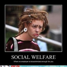 social welfare    When no employer is broadminded enough for you....    THE WORLD HAS GONE INSANE....    VOTE ROMNEY/RYAN AND LET'S TAKE OUR COUNTRY BACK!