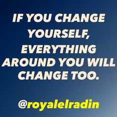 IF YOU CHANGE  YOURSELF,  EVERYTHING  AROUND YOU  WILL CHANGE TOO.