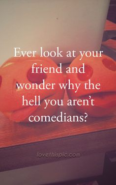 Ever look at your friend funny quotes quote friends life inspirational lol friendship quotes funny quotes humor