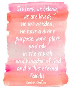 Sisters, we belong. We are loved. We are needed. We have a divine purpose, work, place, and role in the Church and kingdom of God and in His eternal family. Carole M Stephens