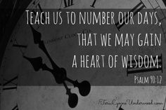 """Teach me to number my days..."" Psalm 90:12"