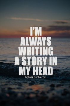 That is so true! Only problem I have is writing it down on paper.  I always make up stories in my head, when I have quiet time to myself, when I am driving, and even dreaming at night.  I just struggle with writing my imagination and wild stories down on paper.  I am a very detailed person, very descriptive person, that's my main struggle is finding the words to put what's in my head on paper.