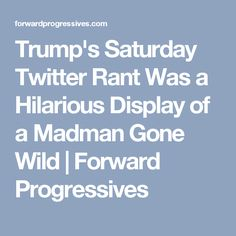 Trump's Saturday Twitter Rant Was a Hilarious Display of a Madman Gone Wild | Forward Progressives
