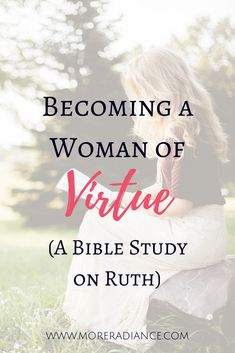 Becoming a Woman of Virtue (A Bible Study on Ruth) Do you desire to be a virtuous woman? This simple Bible study on the character of Ruth will give you a closer look at her radiant and virtuous life. This is a great group Bible study or Bible study for women of all ages!