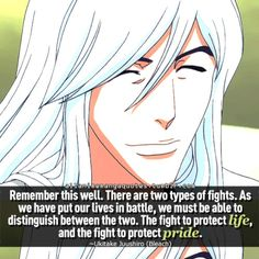 Remember this well. There are two types of fights. As we have to put our lives in battle, we must be able to distinguish between the two. The fight to protect life, and the fight to protect pride. ~Ukitake Juushiro (Bleach)