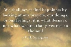 We shall never find happiness by looking at our prayers, our doings, or our feelings; it is what Jesus is, not what we are, that gives rest to the soul