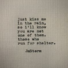 Kiss me in the rain so I know you aren't one of them those who run for shelter jm storm