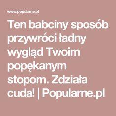 Ten babciny sposób przywróci ładny wygląd Twoim popękanym stopom. Zdziała cuda!   Popularne.pl