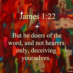 But be doers of the word, and not hearers only, deceiving yourselves. James Beleif is not enough one has to be a doer or show ones faith in action. Doers Of The Word, Word Of God, Bible Scriptures, Bible Quotes, Biblical Quotes, Prayer Quotes, Scripture Quotes, Jesus Quotes, Faith Quotes