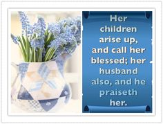 (Proverbs 31:28)  Her children arise up, and call her blessed; her husband also, and he praiseth her.
