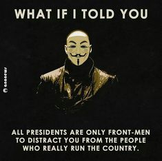 All presidents are only front-men to distract you from the people who really run the country.