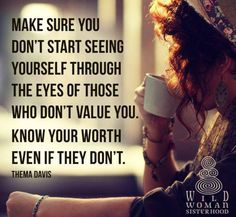 """Make sure you don't start seeing yourself through the eyes of those who don't value you. Know your worth even if they don't."" Such a beautiful quote. I know my worth! Always have. How others see me in a negative way is more how they truly feel about themselves. Sad but it's the truth!"