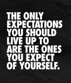 Only live up to your expectations