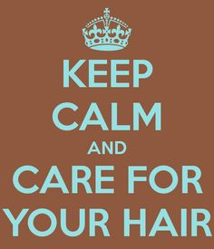 KEEP CALM AND CARE FOR YOUR HAIR