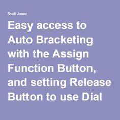 Easy access to Auto Bracketing with the Assign Function Button, and setting Release Button to use Dial to make things even easier! - Scott Jones