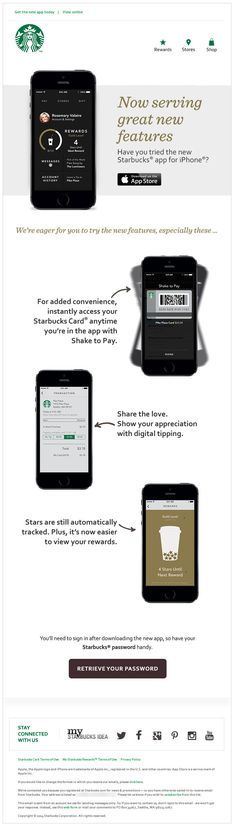 "Starbucks >> sent 3/21/14 >> The new Starbucks app for iPhone is ready to download >> This is a great app update announcement, complete with feature highlights and a relevant ""Retrieve Your Password"" call-to-action. And, of course, because this email targ"