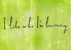 ~I like who I'm becoming... <3
