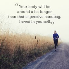 "Inspiring quotes about health and fitness: ""Your body will be around a lot longer than that expensive handbag. Invest in yourself."""