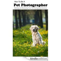 How To Be A Pet Photographer: Starting and Marketing Your Pet Photography Business