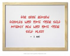 For some reason Females who hate Their Self Attract Men Who Hate Their Self ALSO!