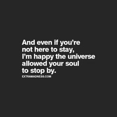 And even if you're not here to stay, I'm happy the universe allowed your soul to stop by - Google Search