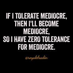 IF I TOLERATE MEDIOCRE, THEN I'LL BECOME  MEDIOCRE, SO I HAVE ZERO TOLERANCE  FOR MEDIOCRE.