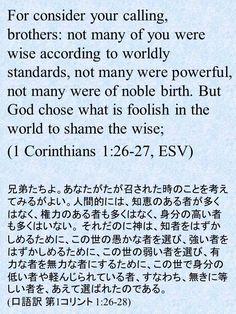 For consider your calling, brothers: not many of you were wise according to worldly standards, not many were powerful, not many were of noble birth. But God chose what is foolish in the world to shame the wise;  (1 Corinthians 1:26-27, ESV)兄弟たちよ。あなたがたが召された時のことを考えてみるがよい。人間的には、知恵のある者が多くはなく、権力のある者も多くはなく、身分の高い者も多くはいない。それだのに神は、知者をはずかしめるために、この世の愚かな者を選び、強い者をはずかしめるために、この世の弱い者を選び、有力な者を無力な者にするために、この世で身分の低い者や軽んじられている者、すなわち、無きに等しい者を、あえて選ばれたのである。 (口語訳 第1コリント 1:26-28)