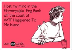 I lost my mind in the Fibromyalgia Fog Bank off the coast of WTF Happened To Me Island.
