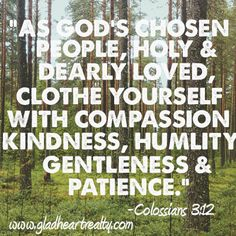 """As God's chosen people, holy and dearly loved, clothe yourself with compassion, kindness, humility, gentleness & patience."" Colosians 3:12 Glad Heart Realty www.gladheartrealty.com"