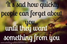 www.can you forget.com   ... people can forget about you, until they want something from you