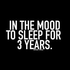 In the mood to sleep for 3 years.